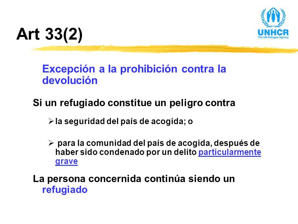 Art 33(2) Excepción a la prohibición contra la devolución Si un refugiado constitue un peligro contra la seguridad del país de acogida; o para la comunidad del país de acogida, después de haber sido condenado por un delito particularmente grave La persona concernida continúa siendo un refugiado