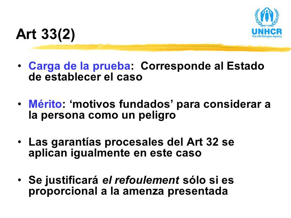 Art 33(2) Carga de la prueba: Corresponde al Estado de establecer el caso Mérito: motivos fundados para considerar a la persona como un peligro Las garantías procesales del Art 32 se aplican igualmente en este caso Se justificará el refoulement sólo si es proporcional a la amenza presentada