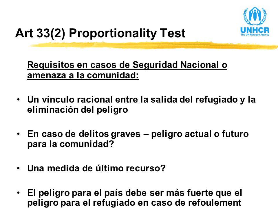 Art 33(2) Proportionality Test Requisitos en casos de Seguridad Nacional o amenaza a la comunidad: Un vínculo racional entre la salida del refugiado y la eliminación del peligro En caso de delitos graves – peligro actual o futuro para la comunidad.