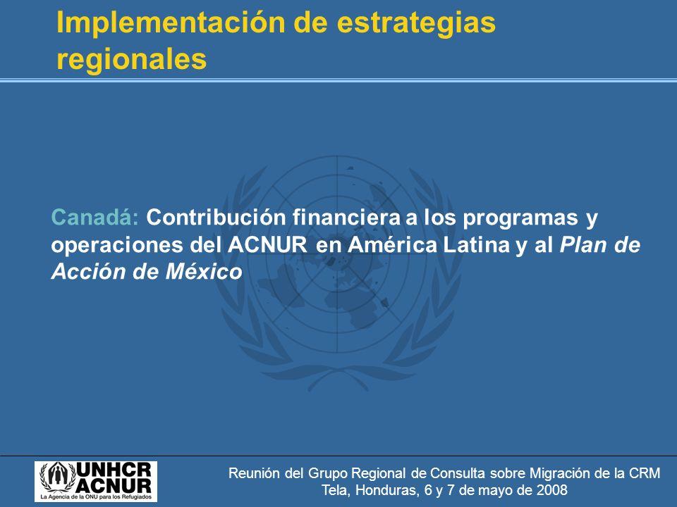 Reunión del Grupo Regional de Consulta sobre Migración de la CRM Tela, Honduras, 6 y 7 de mayo de 2008 Implementación de estrategias regionales Canadá: Contribución financiera a los programas y operaciones del ACNUR en América Latina y al Plan de Acción de México