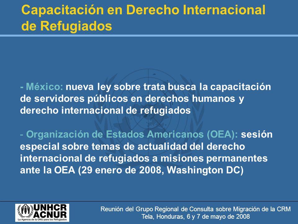Reunión del Grupo Regional de Consulta sobre Migración de la CRM Tela, Honduras, 6 y 7 de mayo de 2008 Capacitación en Derecho Internacional de Refugiados - México: nueva ley sobre trata busca la capacitación de servidores públicos en derechos humanos y derecho internacional de refugiados - Organización de Estados Americanos (OEA): sesión especial sobre temas de actualidad del derecho internacional de refugiados a misiones permanentes ante la OEA (29 enero de 2008, Washington DC)
