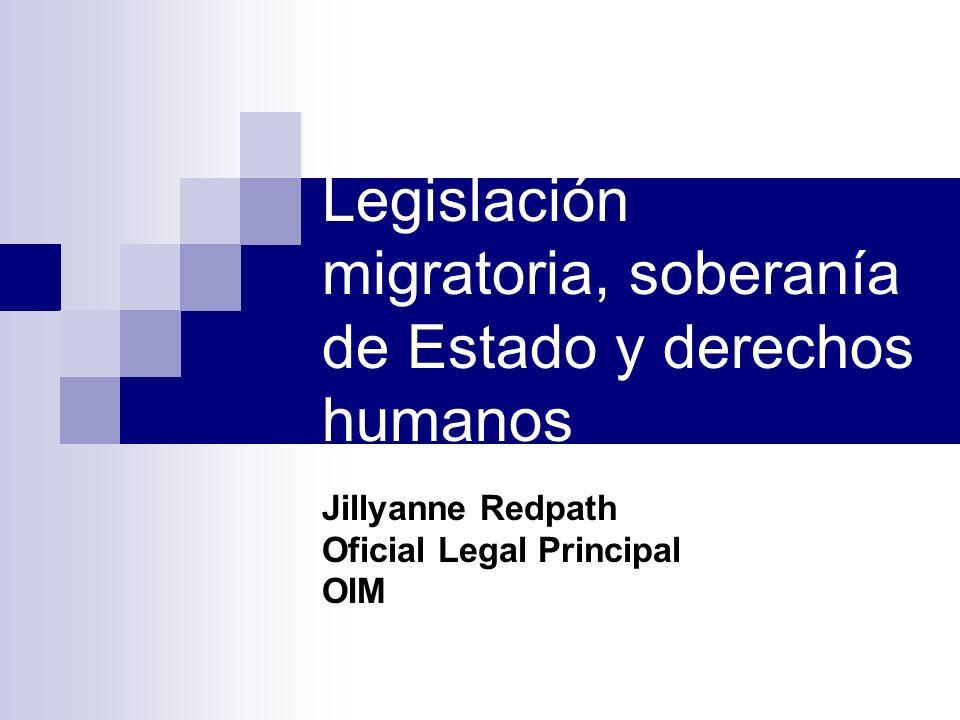 Legislación migratoria, soberanía de Estado y derechos humanos Jillyanne Redpath Oficial Legal Principal OIM