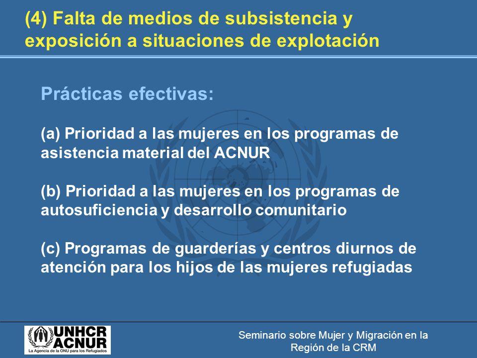 Seminario sobre Mujer y Migración en la Región de la CRM (4) Falta de medios de subsistencia y exposición a situaciones de explotación Prácticas efectivas: (a) Prioridad a las mujeres en los programas de asistencia material del ACNUR (b) Prioridad a las mujeres en los programas de autosuficiencia y desarrollo comunitario (c) Programas de guarderías y centros diurnos de atención para los hijos de las mujeres refugiadas