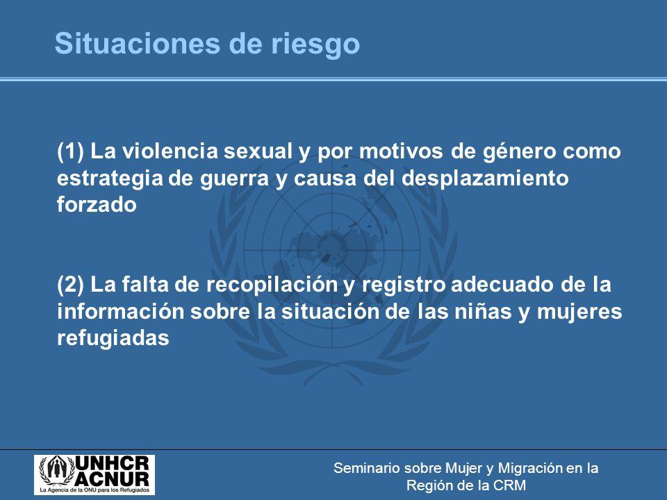 Seminario sobre Mujer y Migración en la Región de la CRM Situaciones de riesgo (1) La violencia sexual y por motivos de género como estrategia de guerra y causa del desplazamiento forzado (2) La falta de recopilación y registro adecuado de la información sobre la situación de las niñas y mujeres refugiadas