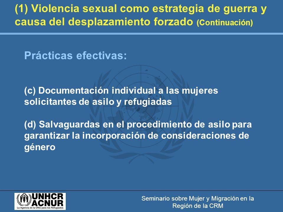 Seminario sobre Mujer y Migración en la Región de la CRM (1) Violencia sexual como estrategia de guerra y causa del desplazamiento forzado (Continuación) Prácticas efectivas: (c) Documentación individual a las mujeres solicitantes de asilo y refugiadas (d) Salvaguardas en el procedimiento de asilo para garantizar la incorporación de consideraciones de género