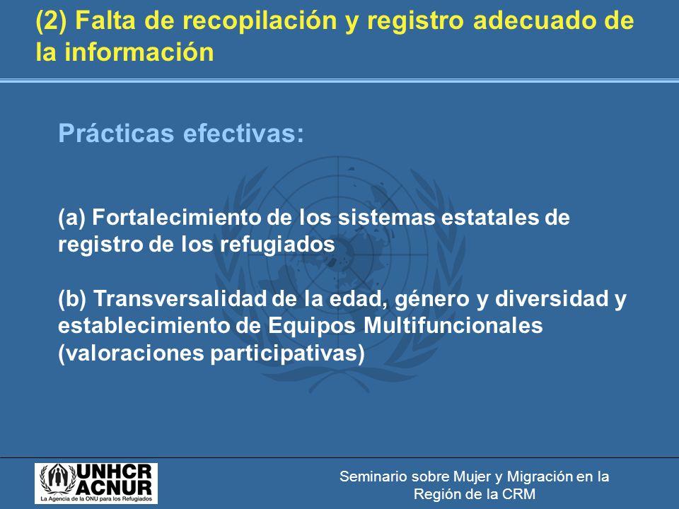 Seminario sobre Mujer y Migración en la Región de la CRM (2) Falta de recopilación y registro adecuado de la información Prácticas efectivas: (a) Fortalecimiento de los sistemas estatales de registro de los refugiados (b) Transversalidad de la edad, género y diversidad y establecimiento de Equipos Multifuncionales (valoraciones participativas)