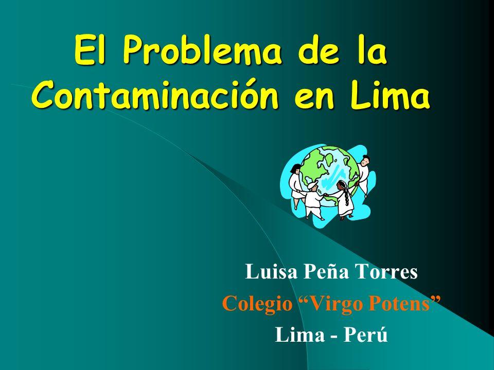 El Problema de la Contaminación en Lima Luisa Peña Torres Colegio Virgo Potens Lima - Perú
