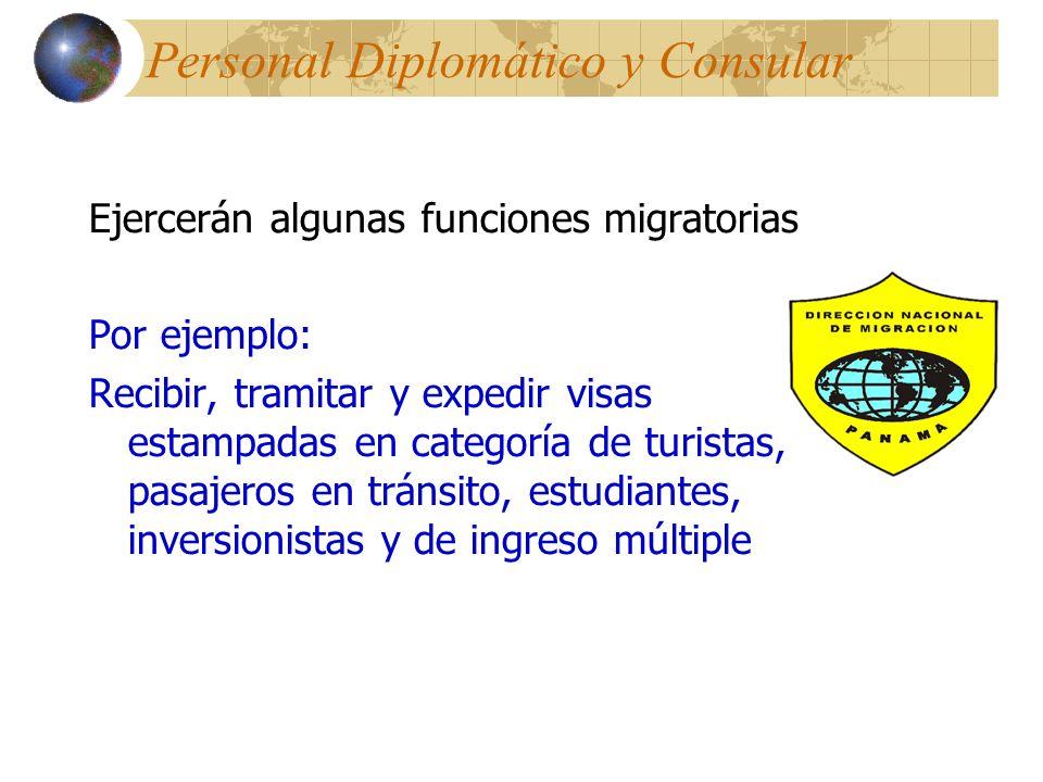 Personal Diplomático y Consular Ejercerán algunas funciones migratorias Por ejemplo: Recibir, tramitar y expedir visas estampadas en categoría de turistas, pasajeros en tránsito, estudiantes, inversionistas y de ingreso múltiple