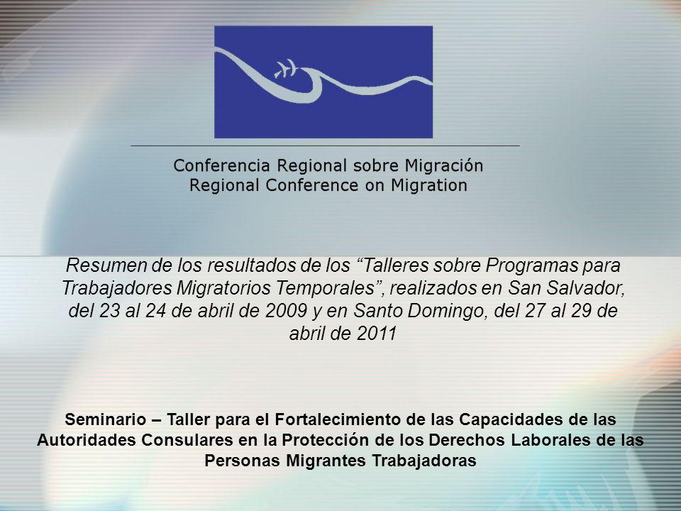 Seminario – Taller para el Fortalecimiento de las Capacidades de las Autoridades Consulares en la Protección de los Derechos Laborales de las Personas Migrantes Trabajadoras Resumen de los resultados de los Talleres sobre Programas para Trabajadores Migratorios Temporales, realizados en San Salvador, del 23 al 24 de abril de 2009 y en Santo Domingo, del 27 al 29 de abril de 2011