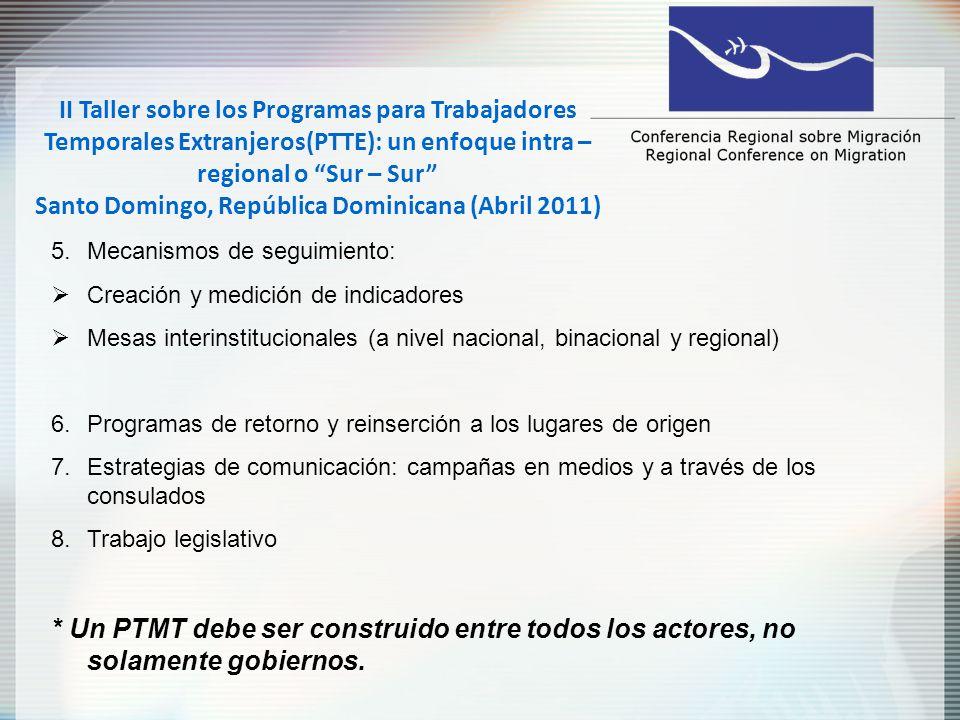 II Taller sobre los Programas para Trabajadores Temporales Extranjeros(PTTE): un enfoque intra – regional o Sur – Sur Santo Domingo, República Dominicana (Abril 2011) 5.Mecanismos de seguimiento: Creación y medición de indicadores Mesas interinstitucionales (a nivel nacional, binacional y regional) 6.Programas de retorno y reinserción a los lugares de origen 7.Estrategias de comunicación: campañas en medios y a través de los consulados 8.Trabajo legislativo * Un PTMT debe ser construido entre todos los actores, no solamente gobiernos.