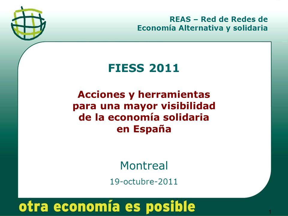 1 FIESS 2011 Acciones y herramientas para una mayor visibilidad de la economía solidaria en España Montreal 19-octubre-2011 REAS – Red de Redes de Economía Alternativa y solidaria