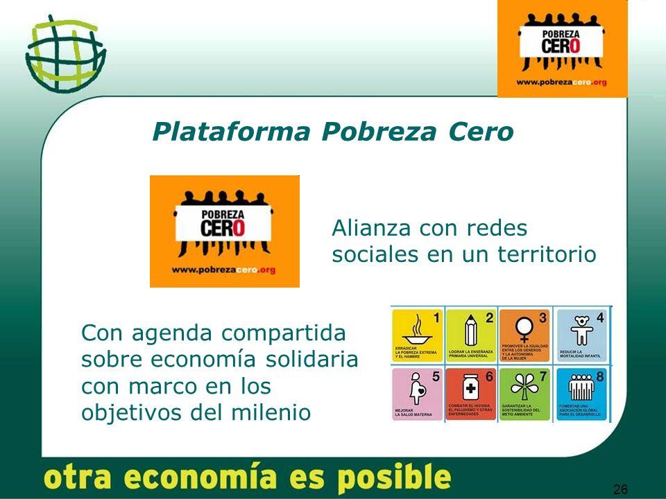 26 Plataforma Pobreza Cero Alianza con redes sociales en un territorio Con agenda compartida sobre economía solidaria con marco en los objetivos del milenio
