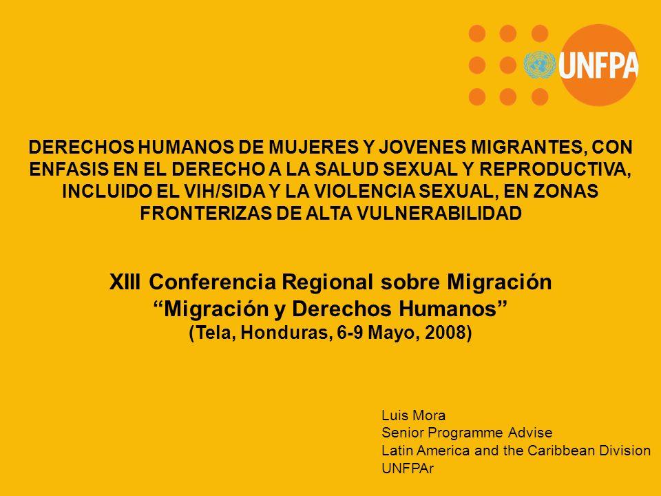 XIII Conferencia Regional sobre Migración Migración y Derechos Humanos (Tela, Honduras, 6-9 Mayo, 2008) DERECHOS HUMANOS DE MUJERES Y JOVENES MIGRANTES, CON ENFASIS EN EL DERECHO A LA SALUD SEXUAL Y REPRODUCTIVA, INCLUIDO EL VIH/SIDA Y LA VIOLENCIA SEXUAL, EN ZONAS FRONTERIZAS DE ALTA VULNERABILIDAD Luis Mora Senior Programme Advise Latin America and the Caribbean Division UNFPAr