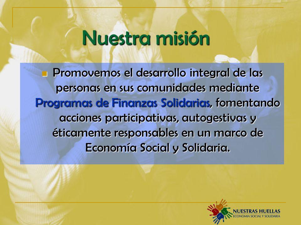 Promovemos el desarrollo integral de las personas en sus comunidades mediante Programas de Finanzas Solidarias, fomentando acciones participativas, autogestivas y éticamente responsables en un marco de Economía Social y Solidaria.