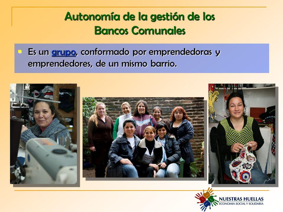 Autonomía de la gestión de los Bancos Comunales Es un grupo, conformado por emprendedoras y emprendedores, de un mismo barrio.