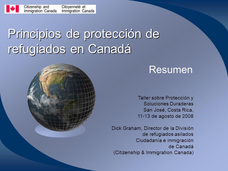 Principios de protección de refugiados en Canadá Resumen Taller sobre Protección y Soluciones Duraderas San José, Costa Rica, 11-13 de agosto de 2008 Dick Graham, Director de la División de refugiados asilados Ciudadanía e inmigración de Canadá (Citizenship & Immigration Canada)