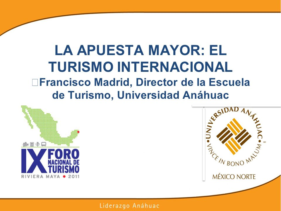 LA APUESTA MAYOR: EL TURISMO INTERNACIONAL Francisco Madrid, Director de la Escuela de Turismo, Universidad Anáhuac
