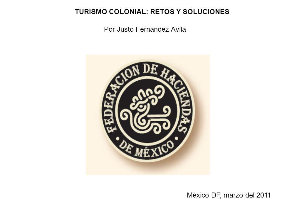 TURISMO COLONIAL: RETOS Y SOLUCIONES Por Justo Fernández Avila México DF, marzo del 2011