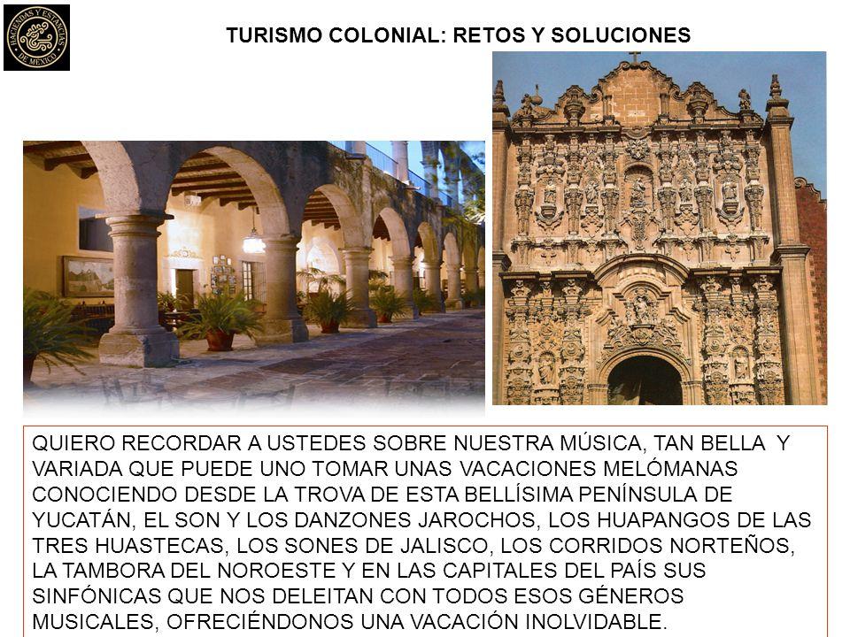 TURISMO COLONIAL: RETOS Y SOLUCIONES QUIERO RECORDAR A USTEDES SOBRE NUESTRA MÚSICA, TAN BELLA Y VARIADA QUE PUEDE UNO TOMAR UNAS VACACIONES MELÓMANAS CONOCIENDO DESDE LA TROVA DE ESTA BELLÍSIMA PENÍNSULA DE YUCATÁN, EL SON Y LOS DANZONES JAROCHOS, LOS HUAPANGOS DE LAS TRES HUASTECAS, LOS SONES DE JALISCO, LOS CORRIDOS NORTEÑOS, LA TAMBORA DEL NOROESTE Y EN LAS CAPITALES DEL PAÍS SUS SINFÓNICAS QUE NOS DELEITAN CON TODOS ESOS GÉNEROS MUSICALES, OFRECIÉNDONOS UNA VACACIÓN INOLVIDABLE.