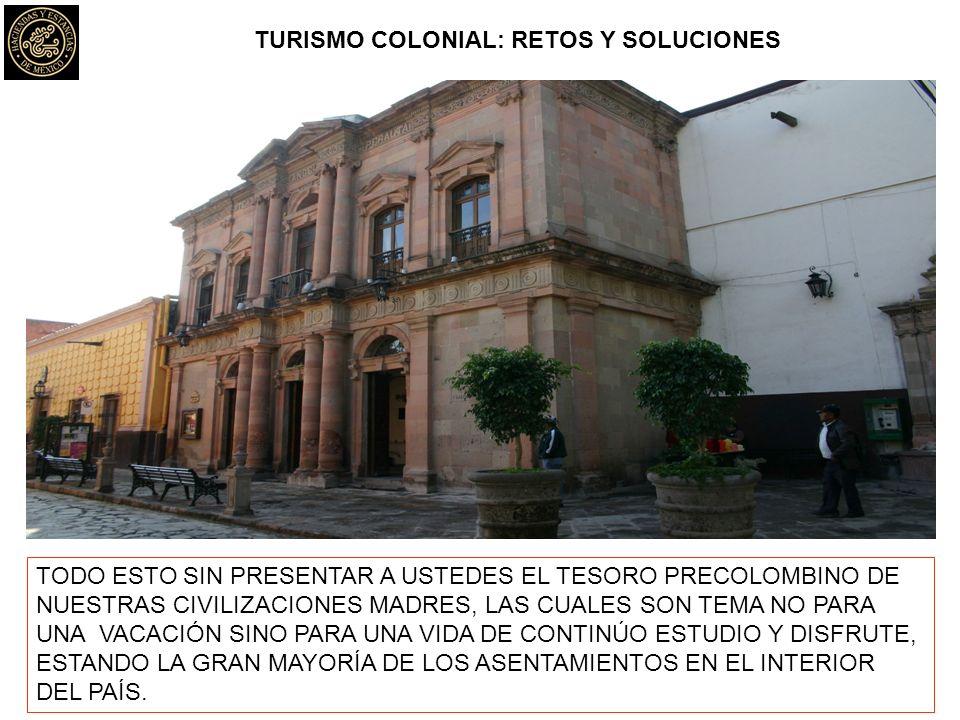 TURISMO COLONIAL: RETOS Y SOLUCIONES TODO ESTO SIN PRESENTAR A USTEDES EL TESORO PRECOLOMBINO DE NUESTRAS CIVILIZACIONES MADRES, LAS CUALES SON TEMA N