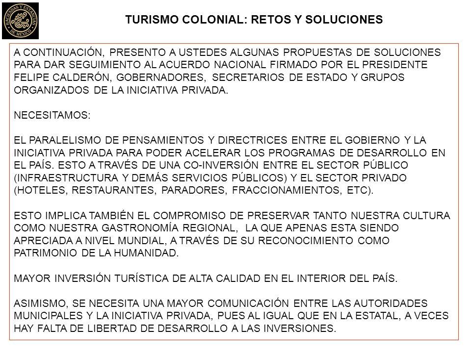 TURISMO COLONIAL: RETOS Y SOLUCIONES A CONTINUACIÓN, PRESENTO A USTEDES ALGUNAS PROPUESTAS DE SOLUCIONES PARA DAR SEGUIMIENTO AL ACUERDO NACIONAL FIRMADO POR EL PRESIDENTE FELIPE CALDERÓN, GOBERNADORES, SECRETARIOS DE ESTADO Y GRUPOS ORGANIZADOS DE LA INICIATIVA PRIVADA.