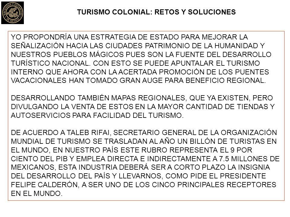 TURISMO COLONIAL: RETOS Y SOLUCIONES YO PROPONDRÍA UNA ESTRATEGIA DE ESTADO PARA MEJORAR LA SEÑALIZACIÓN HACIA LAS CIUDADES PATRIMONIO DE LA HUMANIDAD Y NUESTROS PUEBLOS MÁGICOS PUES SON LA FUENTE DEL DESARROLLO TURÍSTICO NACIONAL.