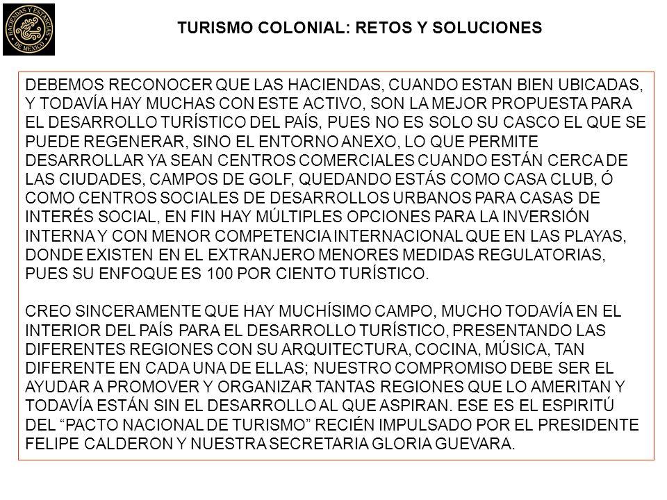 TURISMO COLONIAL: RETOS Y SOLUCIONES DEBEMOS RECONOCER QUE LAS HACIENDAS, CUANDO ESTAN BIEN UBICADAS, Y TODAVÍA HAY MUCHAS CON ESTE ACTIVO, SON LA MEJOR PROPUESTA PARA EL DESARROLLO TURÍSTICO DEL PAÍS, PUES NO ES SOLO SU CASCO EL QUE SE PUEDE REGENERAR, SINO EL ENTORNO ANEXO, LO QUE PERMITE DESARROLLAR YA SEAN CENTROS COMERCIALES CUANDO ESTÁN CERCA DE LAS CIUDADES, CAMPOS DE GOLF, QUEDANDO ESTÁS COMO CASA CLUB, Ó COMO CENTROS SOCIALES DE DESARROLLOS URBANOS PARA CASAS DE INTERÉS SOCIAL, EN FIN HAY MÚLTIPLES OPCIONES PARA LA INVERSIÓN INTERNA Y CON MENOR COMPETENCIA INTERNACIONAL QUE EN LAS PLAYAS, DONDE EXISTEN EN EL EXTRANJERO MENORES MEDIDAS REGULATORIAS, PUES SU ENFOQUE ES 100 POR CIENTO TURÍSTICO.