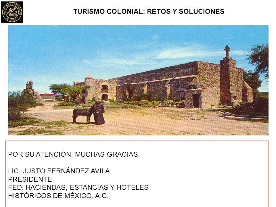 TURISMO COLONIAL: RETOS Y SOLUCIONES POR SU ATENCIÓN, MUCHAS GRACIAS. LIC. JUSTO FERNÁNDEZ AVILA PRESIDENTE FED. HACIENDAS, ESTANCIAS Y HOTELES HISTÓR