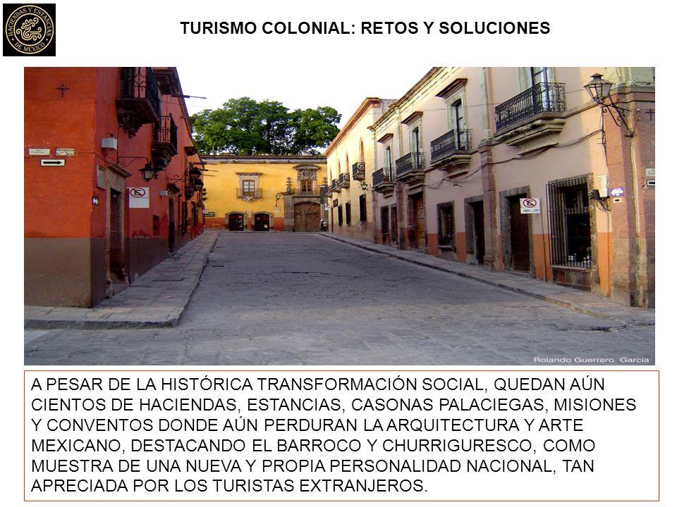 TURISMO COLONIAL: RETOS Y SOLUCIONES A PESAR DE LA HISTÓRICA TRANSFORMACIÓN SOCIAL, QUEDAN AÚN CIENTOS DE HACIENDAS, ESTANCIAS, CASONAS PALACIEGAS, MISIONES Y CONVENTOS DONDE AÚN PERDURAN LA ARQUITECTURA Y ARTE MEXICANO, DESTACANDO EL BARROCO Y CHURRIGURESCO, COMO MUESTRA DE UNA NUEVA Y PROPIA PERSONALIDAD NACIONAL, TAN APRECIADA POR LOS TURISTAS EXTRANJEROS.