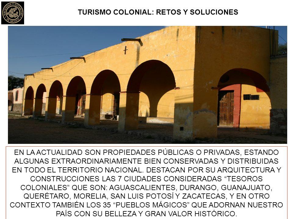 TURISMO COLONIAL: RETOS Y SOLUCIONES EN LA ACTUALIDAD SON PROPIEDADES PÚBLICAS O PRIVADAS, ESTANDO ALGUNAS EXTRAORDINARIAMENTE BIEN CONSERVADAS Y DISTRIBUIDAS EN TODO EL TERRITORIO NACIONAL.