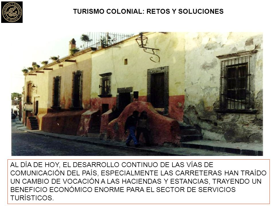 TURISMO COLONIAL: RETOS Y SOLUCIONES AL DÍA DE HOY, EL DESARROLLO CONTINUO DE LAS VÍAS DE COMUNICACIÓN DEL PAÍS, ESPECIALMENTE LAS CARRETERAS HAN TRAÍDO UN CAMBIO DE VOCACIÓN A LAS HACIENDAS Y ESTANCIAS, TRAYENDO UN BENEFICIO ECONÓMICO ENORME PARA EL SECTOR DE SERVICIOS TURÍSTICOS.