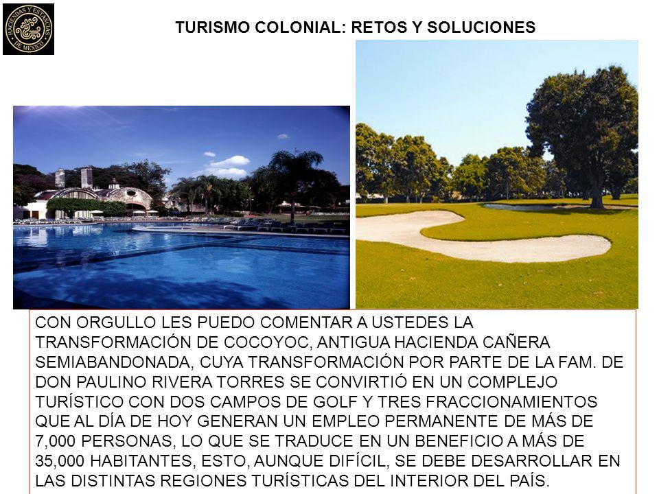 TURISMO COLONIAL: RETOS Y SOLUCIONES CON ORGULLO LES PUEDO COMENTAR A USTEDES LA TRANSFORMACIÓN DE COCOYOC, ANTIGUA HACIENDA CAÑERA SEMIABANDONADA, CUYA TRANSFORMACIÓN POR PARTE DE LA FAM.