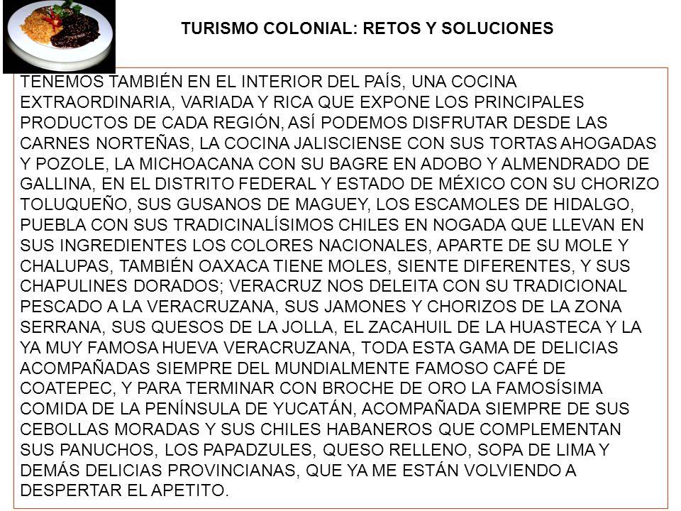 TURISMO COLONIAL: RETOS Y SOLUCIONES TENEMOS TAMBIÉN EN EL INTERIOR DEL PAÍS, UNA COCINA EXTRAORDINARIA, VARIADA Y RICA QUE EXPONE LOS PRINCIPALES PRODUCTOS DE CADA REGIÓN, ASÍ PODEMOS DISFRUTAR DESDE LAS CARNES NORTEÑAS, LA COCINA JALISCIENSE CON SUS TORTAS AHOGADAS Y POZOLE, LA MICHOACANA CON SU BAGRE EN ADOBO Y ALMENDRADO DE GALLINA, EN EL DISTRITO FEDERAL Y ESTADO DE MÉXICO CON SU CHORIZO TOLUQUEÑO, SUS GUSANOS DE MAGUEY, LOS ESCAMOLES DE HIDALGO, PUEBLA CON SUS TRADICINALÍSIMOS CHILES EN NOGADA QUE LLEVAN EN SUS INGREDIENTES LOS COLORES NACIONALES, APARTE DE SU MOLE Y CHALUPAS, TAMBIÉN OAXACA TIENE MOLES, SIENTE DIFERENTES, Y SUS CHAPULINES DORADOS; VERACRUZ NOS DELEITA CON SU TRADICIONAL PESCADO A LA VERACRUZANA, SUS JAMONES Y CHORIZOS DE LA ZONA SERRANA, SUS QUESOS DE LA JOLLA, EL ZACAHUIL DE LA HUASTECA Y LA YA MUY FAMOSA HUEVA VERACRUZANA, TODA ESTA GAMA DE DELICIAS ACOMPAÑADAS SIEMPRE DEL MUNDIALMENTE FAMOSO CAFÉ DE COATEPEC, Y PARA TERMINAR CON BROCHE DE ORO LA FAMOSÍSIMA COMIDA DE LA PENÍNSULA DE YUCATÁN, ACOMPAÑADA SIEMPRE DE SUS CEBOLLAS MORADAS Y SUS CHILES HABANEROS QUE COMPLEMENTAN SUS PANUCHOS, LOS PAPADZULES, QUESO RELLENO, SOPA DE LIMA Y DEMÁS DELICIAS PROVINCIANAS, QUE YA ME ESTÁN VOLVIENDO A DESPERTAR EL APETITO.