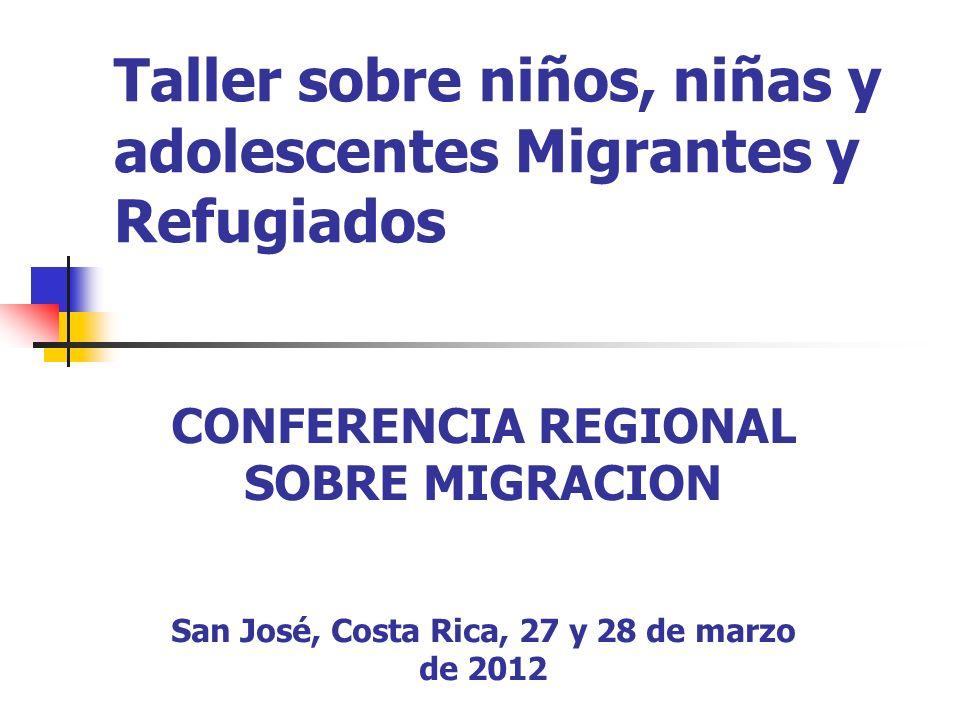 Taller sobre niños, niñas y adolescentes Migrantes y Refugiados CONFERENCIA REGIONAL SOBRE MIGRACION San José, Costa Rica, 27 y 28 de marzo de 2012