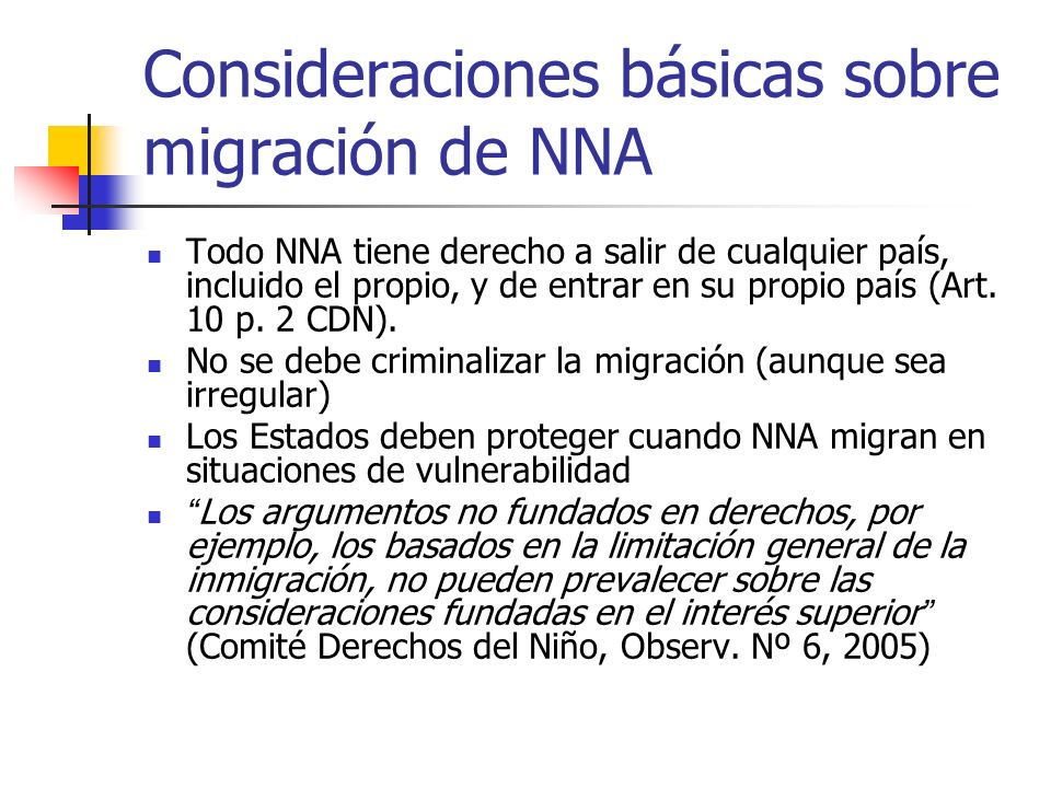 Consideraciones básicas sobre migración de NNA Todo NNA tiene derecho a salir de cualquier país, incluido el propio, y de entrar en su propio país (Ar