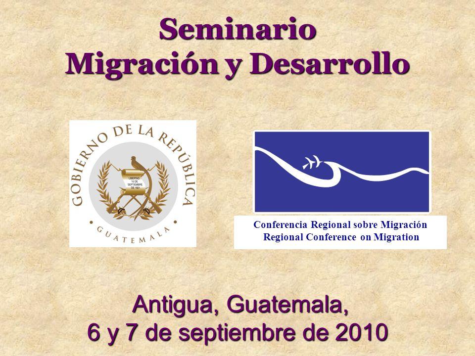 Seminario Migración y Desarrollo Antigua, Guatemala, 6 y 7 de septiembre de 2010 Conferencia Regional sobre Migración Regional Conference on Migration