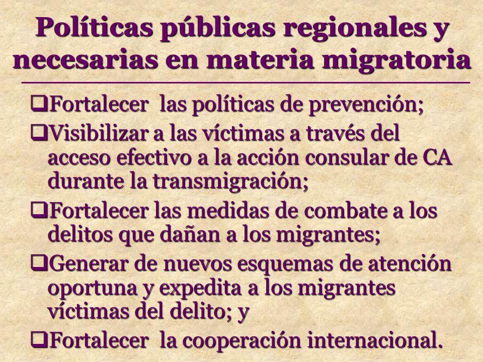 Políticas públicas regionales y necesarias en materia migratoria Fortalecer las políticas de prevención; Fortalecer las políticas de prevención; Visibilizar a las víctimas a través del acceso efectivo a la acción consular de CA durante la transmigración; Visibilizar a las víctimas a través del acceso efectivo a la acción consular de CA durante la transmigración; Fortalecer las medidas de combate a los delitos que dañan a los migrantes; Fortalecer las medidas de combate a los delitos que dañan a los migrantes; Generar de nuevos esquemas de atención oportuna y expedita a los migrantes víctimas del delito; y Generar de nuevos esquemas de atención oportuna y expedita a los migrantes víctimas del delito; y Fortalecer la cooperación internacional.