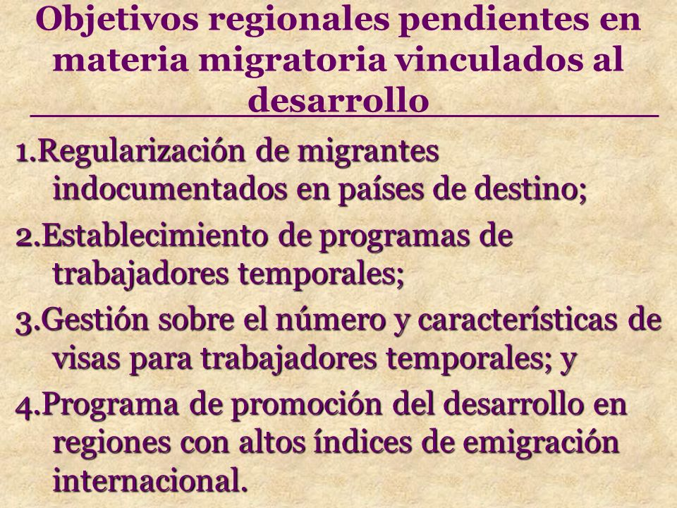 Objetivos regionales pendientes en materia migratoria vinculados al desarrollo 1.Regularización de migrantes indocumentados en países de destino; 1.Regularización de migrantes indocumentados en países de destino; 2.Establecimiento de programas de trabajadores temporales; 2.Establecimiento de programas de trabajadores temporales; 3.Gestión sobre el número y características de visas para trabajadores temporales; y 3.Gestión sobre el número y características de visas para trabajadores temporales; y 4.Programa de promoción del desarrollo en regiones con altos índices de emigración internacional.