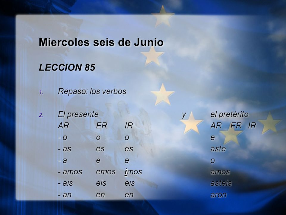 Miercoles seis de Junio LECCION 85 1. Repaso: los verbos 2. El presente y el pretérito ARERIRAR ER IR - oooe - asesesaste - aeeo i - amosemosimosamos