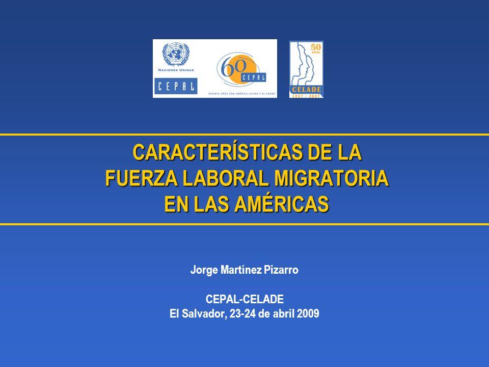 CARACTERÍSTICAS DE LA FUERZA LABORAL MIGRATORIA EN LAS AMÉRICAS Jorge Martínez Pizarro CEPAL-CELADE El Salvador, 23-24 de abril 2009