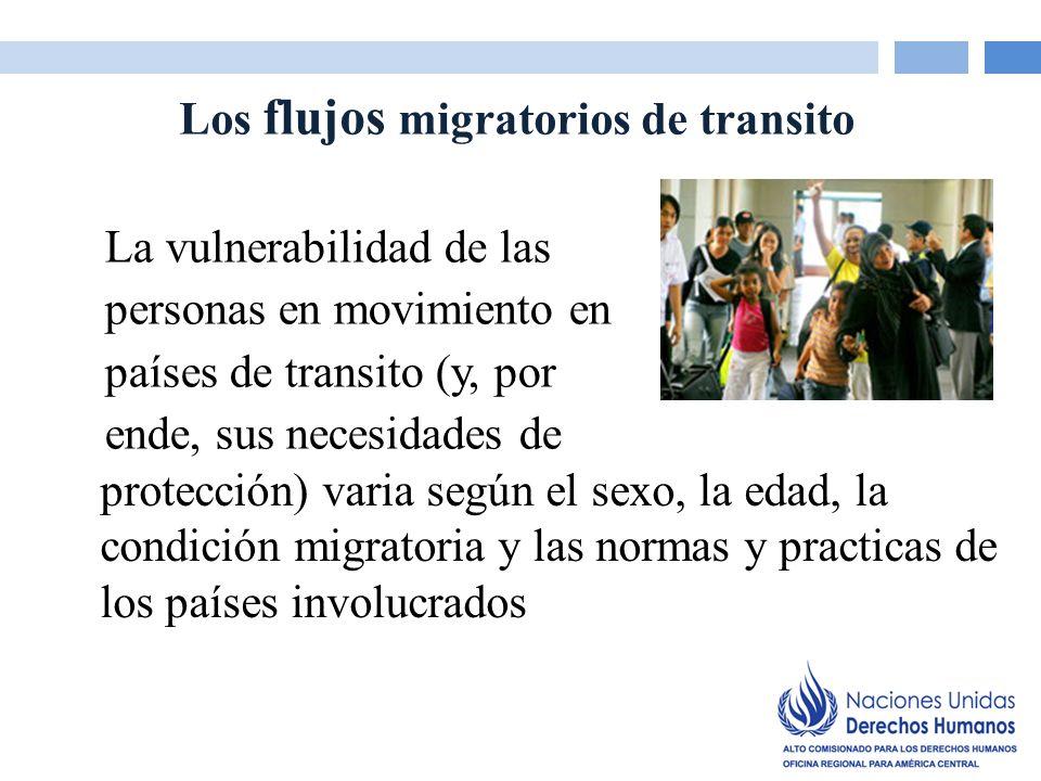 Los flujos migratorios de transito La vulnerabilidad de las personas en movimiento en países de transito (y, por ende, sus necesidades de protección) varia según el sexo, la edad, la condición migratoria y las normas y practicas de los países involucrados