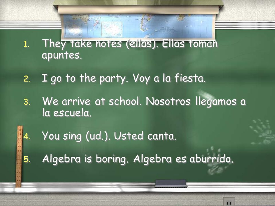 1. They take notes (ellas). Ellas toman apuntes. 2. I go to the party. Voy a la fiesta. 3. We arrive at school. Nosotros llegamos a la escuela. 4. You