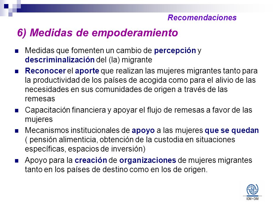 6) Medidas de empoderamiento Medidas que fomenten un cambio de percepción y descriminalización del (la) migrante Reconocer el aporte que realizan las