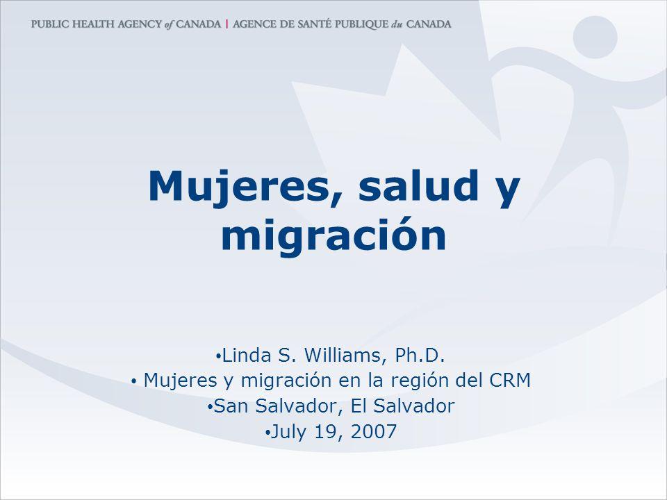 Mujeres, salud y migración Linda S. Williams, Ph.D. Mujeres y migración en la región del CRM San Salvador, El Salvador July 19, 2007