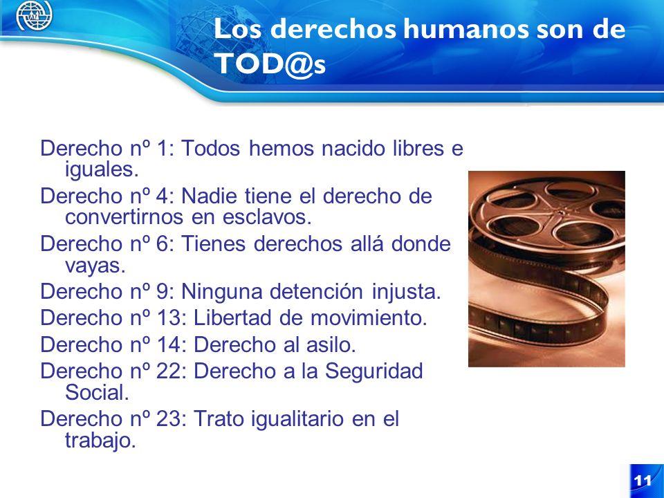 11 Los derechos humanos son de TOD@s Derecho nº 1: Todos hemos nacido libres e iguales. Derecho nº 4: Nadie tiene el derecho de convertirnos en esclav