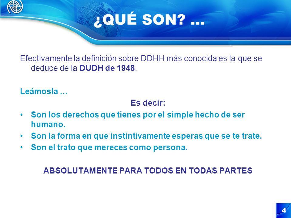 4 ¿QUÉ SON? … Efectivamente la definición sobre DDHH más conocida es la que se deduce de la DUDH de 1948. Leámosla … Es decir: Son los derechos que ti