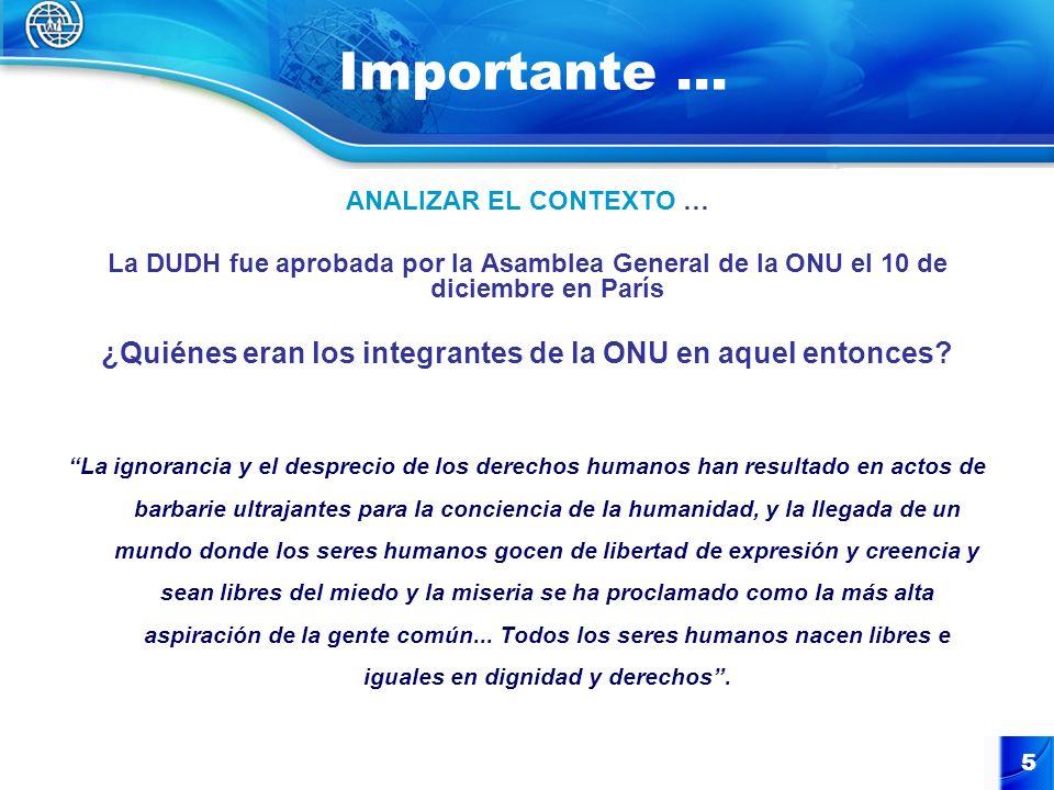 5 Importante … ANALIZAR EL CONTEXTO … La DUDH fue aprobada por la Asamblea General de la ONU el 10 de diciembre en París ¿Quiénes eran los integrantes