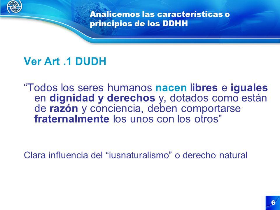 6 Analicemos las características o principios de los DDHH Ver Art.1 DUDH Todos los seres humanos nacen libres e iguales en dignidad y derechos y, dota