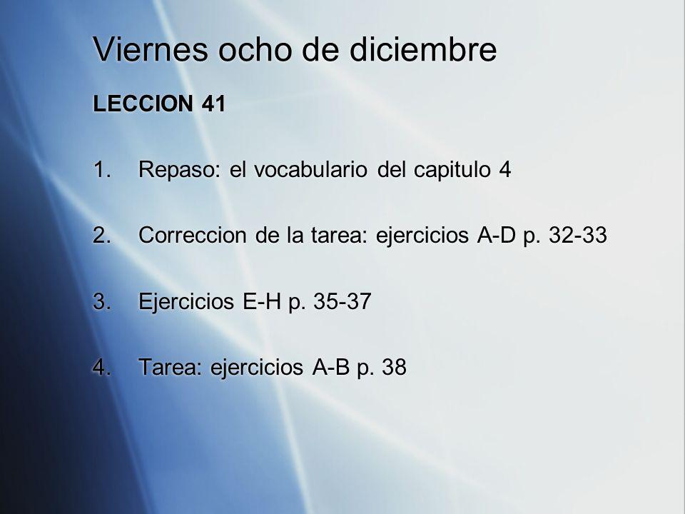 Viernes ocho de diciembre LECCION 41 1.Repaso: el vocabulario del capitulo 4 2.Correccion de la tarea: ejercicios A-D p.
