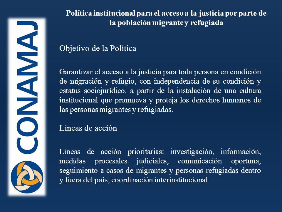 Política institucional para el acceso a la justicia por parte de la población migrante y refugiada Garantizar el acceso a la justicia para toda persona en condición de migración y refugio, con independencia de su condición y estatus sociojurídico, a partir de la instalación de una cultura institucional que promueva y proteja los derechos humanos de las personas migrantes y refugiadas.